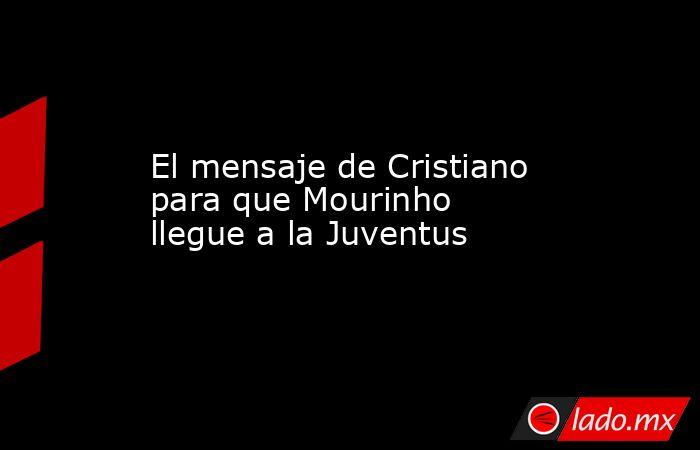 El mensaje de Cristiano para que Mourinho llegue a la Juventus. Noticias en tiempo real
