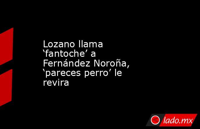 Lozano llama 'fantoche' a Fernández Noroña, 'pareces perro' le revira. Noticias en tiempo real