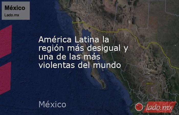 América Latina la región más desigual y una de las más violentas del mundo. Noticias en tiempo real