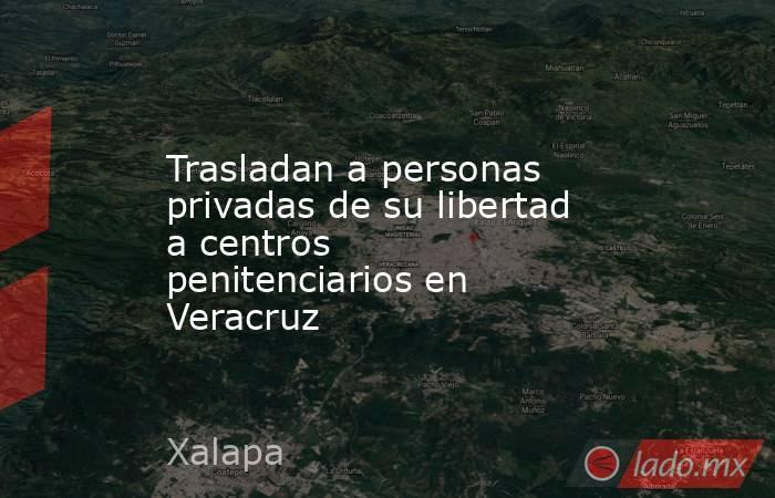 Trasladan a personas privadas de su libertad a centros penitenciarios en Veracruz. Noticias en tiempo real