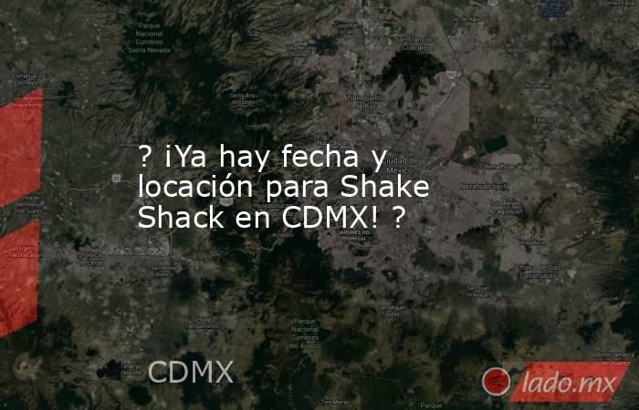 ? ¡Ya hay fecha y locación para Shake Shack en CDMX! ?. Noticias en tiempo real