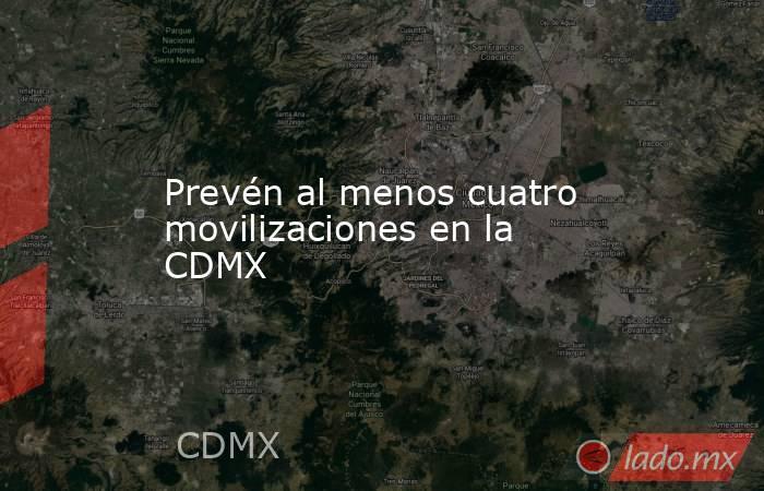 Prevén al menos cuatro movilizaciones en la CDMX. Noticias en tiempo real