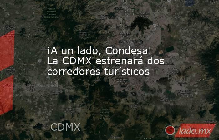 ¡A un lado, Condesa! La CDMX estrenará dos corredores turísticos. Noticias en tiempo real