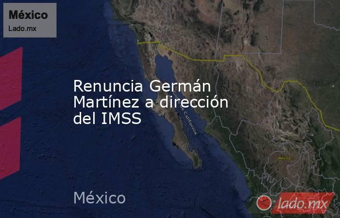 Renuncia Germán Martínez a dirección del IMSS. Noticias en tiempo real