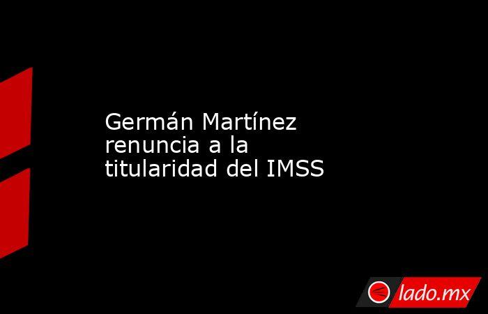 Germán Martínez renuncia a la titularidad del IMSS. Noticias en tiempo real