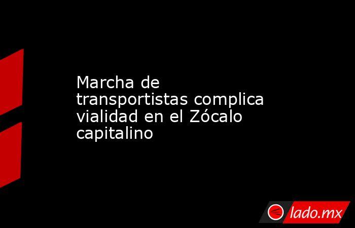 Marcha de transportistas complica vialidad en el Zócalo capitalino. Noticias en tiempo real
