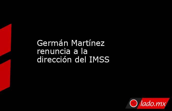 Germán Martínez renuncia a la dirección del IMSS. Noticias en tiempo real