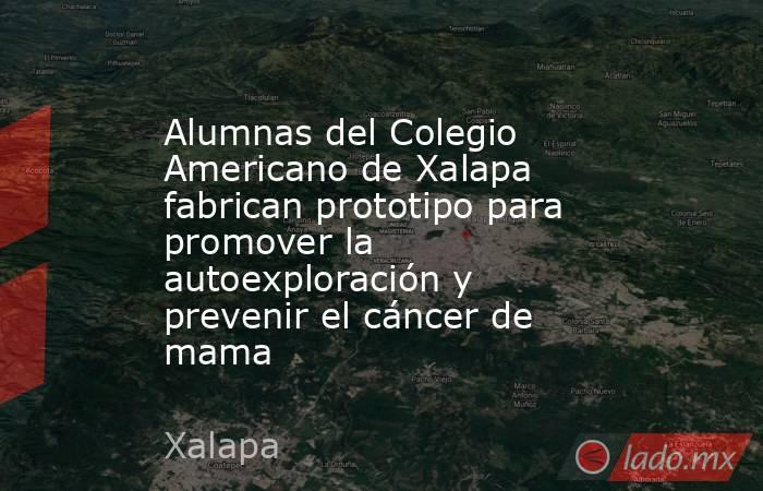 Alumnas del Colegio Americano de Xalapa fabrican prototipo para promover la autoexploración y prevenir el cáncer de mama. Noticias en tiempo real