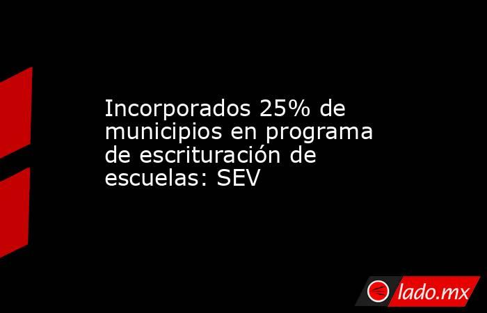 Incorporados 25% de municipios en programa de escrituración de escuelas: SEV. Noticias en tiempo real