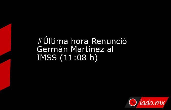 #Última hora Renunció Germán Martínez al IMSS (11:08 h). Noticias en tiempo real