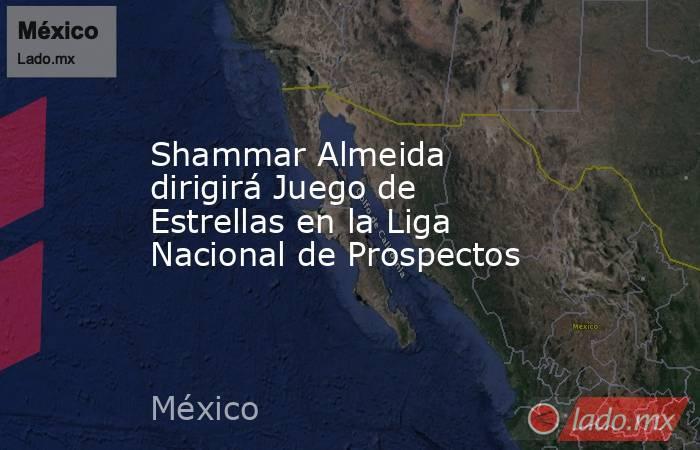 Shammar Almeida dirigirá Juego de Estrellas en la Liga Nacional de Prospectos. Noticias en tiempo real
