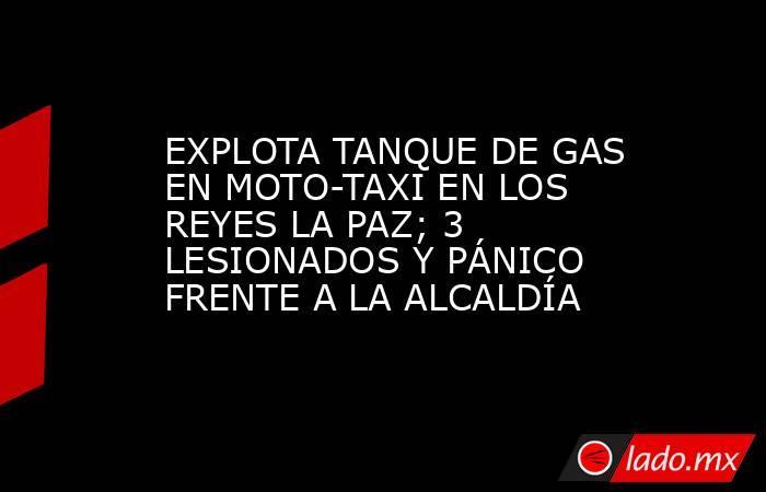 EXPLOTA TANQUE DE GAS EN MOTO-TAXI EN LOS REYES LA PAZ; 3 LESIONADOS Y PÁNICO FRENTE A LA ALCALDÍA. Noticias en tiempo real