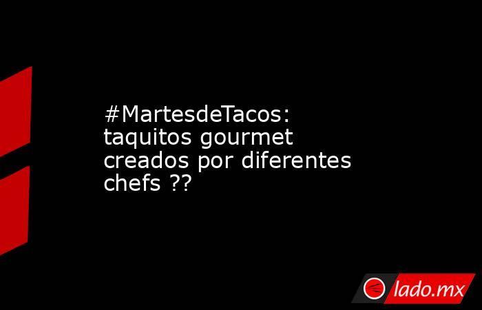#MartesdeTacos: taquitos gourmet creados por diferentes chefs ??. Noticias en tiempo real