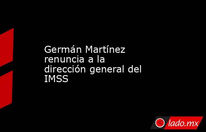 Germán Martínez renuncia a la dirección general del IMSS. Noticias en tiempo real