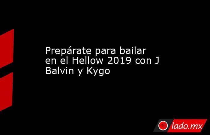 Prepárate para bailar en el Hellow 2019 con J Balvin y Kygo. Noticias en tiempo real