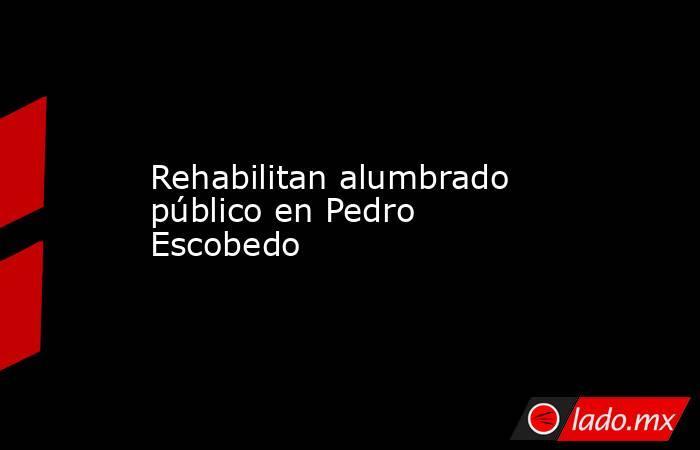 Rehabilitan alumbrado público en Pedro Escobedo. Noticias en tiempo real