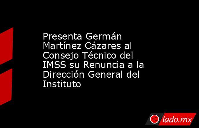 Presenta Germán Martínez Cázares al Consejo Técnico del IMSS su Renuncia a la Dirección General del Instituto. Noticias en tiempo real