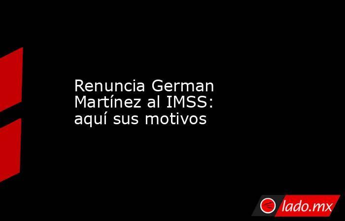 Renuncia German Martínez al IMSS: aquí sus motivos. Noticias en tiempo real