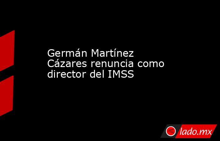 Germán Martínez Cázares renuncia como director del IMSS. Noticias en tiempo real