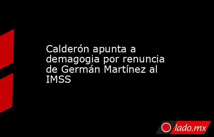 Calderón apunta a demagogia por renuncia de Germán Martínez al IMSS. Noticias en tiempo real