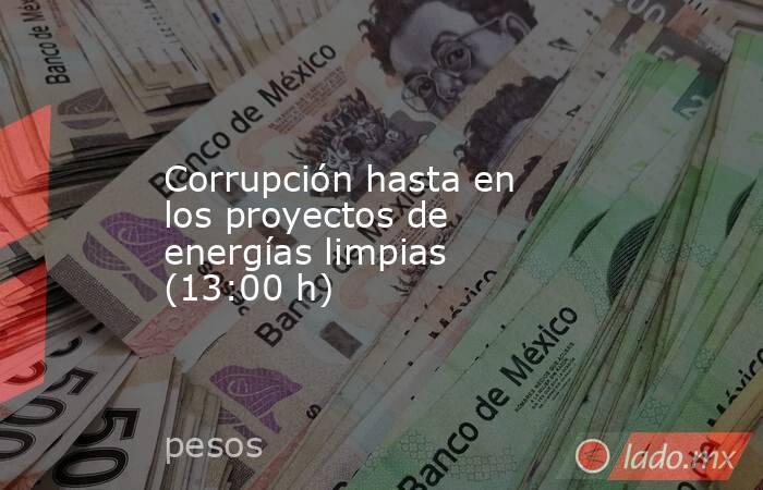 Corrupción hasta en los proyectos de energías limpias (13:00 h). Noticias en tiempo real
