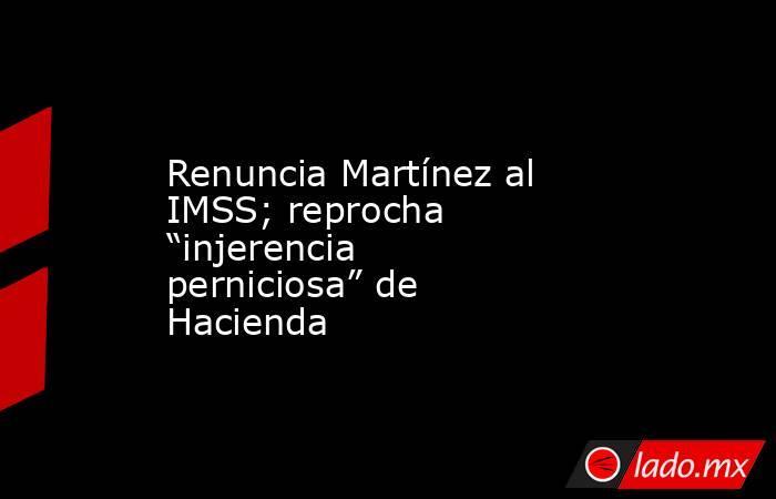 """Renuncia Martínez al IMSS; reprocha """"injerencia perniciosa"""" de Hacienda. Noticias en tiempo real"""
