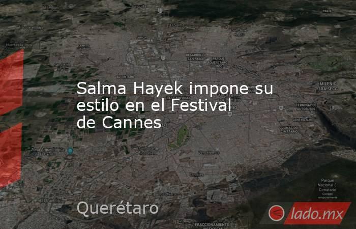 Salma Hayek impone su estilo en el Festival de Cannes. Noticias en tiempo real