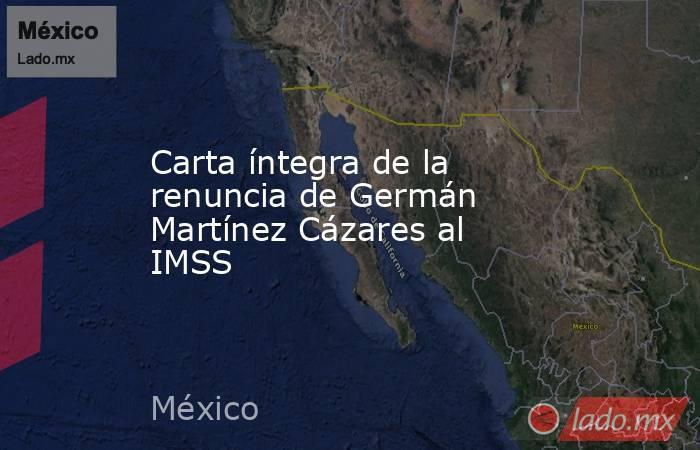Carta íntegra de la renuncia de Germán Martínez Cázares al IMSS. Noticias en tiempo real