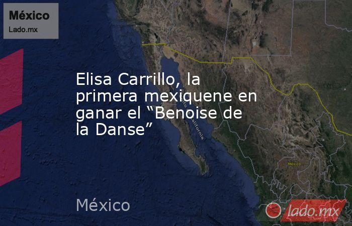"""Elisa Carrillo, la primera mexiquene en ganar el """"Benoise de la Danse"""". Noticias en tiempo real"""