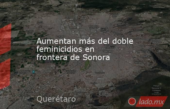 Aumentan más del doble feminicidios en frontera de Sonora. Noticias en tiempo real