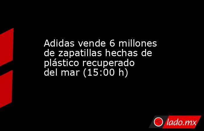 Adidas vende 6 millones de zapatillas hechas de plástico recuperado del mar (15:00 h). Noticias en tiempo real