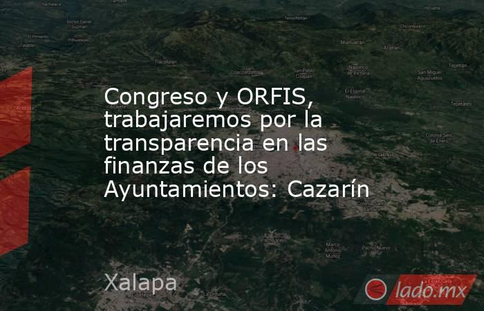 Congreso y ORFIS, trabajaremos por la transparencia en las finanzas de los Ayuntamientos: Cazarín. Noticias en tiempo real