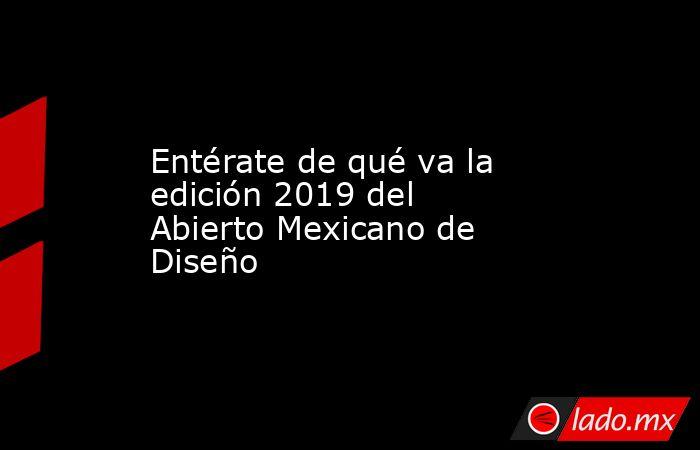 Entérate de qué va la edición 2019 del Abierto Mexicano de Diseño. Noticias en tiempo real