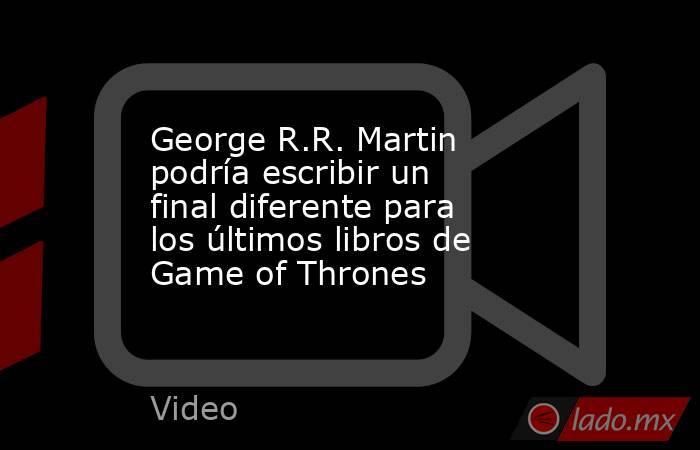 George R.R. Martin podría escribir un final diferente para los últimos libros de Game of Thrones. Noticias en tiempo real