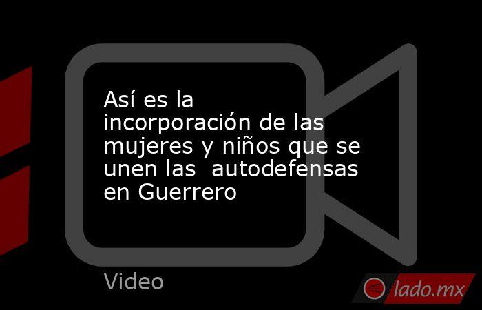 Así es la incorporación de las mujeres y niños que se unen las  autodefensas en Guerrero. Noticias en tiempo real
