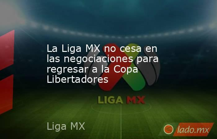 La Liga MX no cesa en las negociaciones para regresar a la Copa Libertadores. Noticias en tiempo real