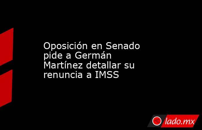 Oposición en Senado pide a Germán Martínez detallar su renuncia a IMSS. Noticias en tiempo real