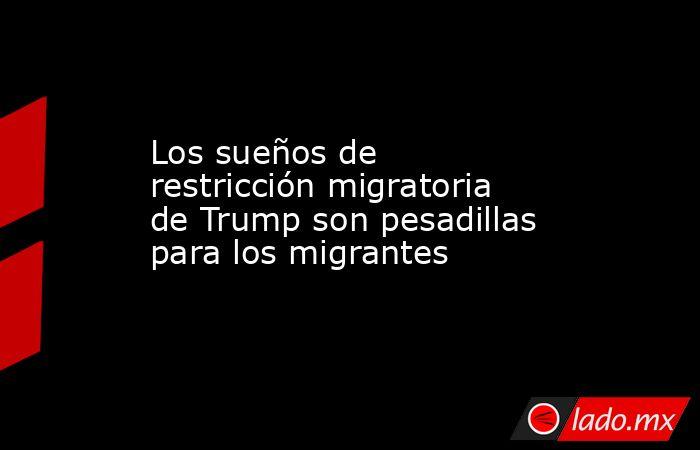 Los sueños de restricción migratoria de Trump son pesadillas para los migrantes. Noticias en tiempo real