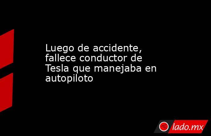 Luego de accidente, fallece conductor de Tesla que manejaba en autopiloto. Noticias en tiempo real