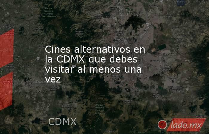 Cines alternativos en la CDMX que debes visitar al menos una vez. Noticias en tiempo real