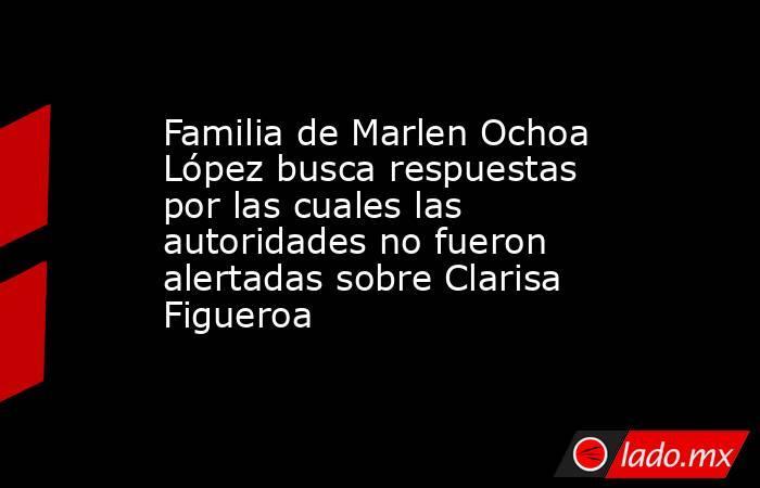 Familia de Marlen Ochoa López busca respuestas por las cuales las autoridades no fueron alertadas sobre Clarisa Figueroa. Noticias en tiempo real
