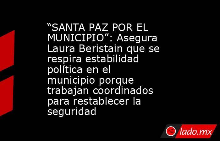 """""""SANTA PAZ POR EL MUNICIPIO"""": Asegura Laura Beristain que se respira estabilidad política en el municipio porque trabajan coordinados para restablecer la seguridad. Noticias en tiempo real"""