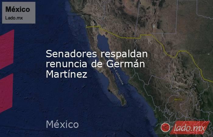 Senadores respaldan renuncia de Germán Martínez. Noticias en tiempo real