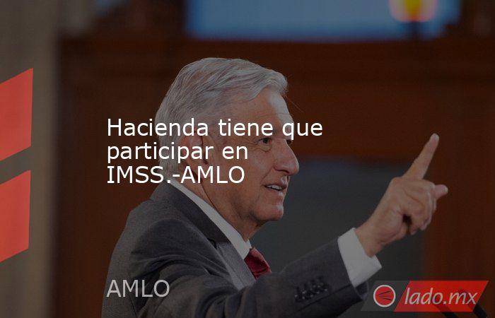 Hacienda tiene que participar en IMSS.-AMLO. Noticias en tiempo real
