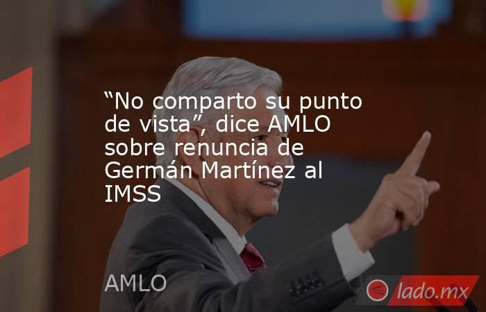 """""""No comparto su punto de vista"""", dice AMLO sobre renuncia de Germán Martínez al IMSS. Noticias en tiempo real"""