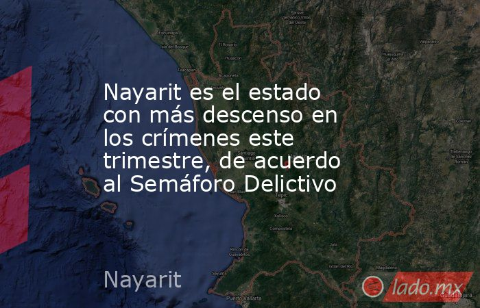 Nayarit es el estado con más descenso en los crímenes este trimestre, de acuerdo al Semáforo Delictivo. Noticias en tiempo real