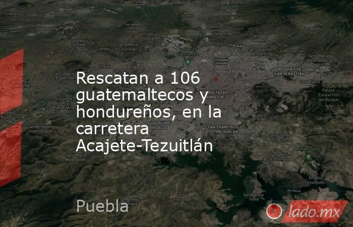Rescatan a 106 guatemaltecos y hondureños, en la carretera Acajete-Tezuitlán. Noticias en tiempo real