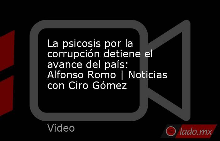 La psicosis por la corrupción detiene el avance del país: Alfonso Romo | Noticias con Ciro Gómez. Noticias en tiempo real