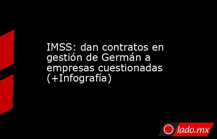 IMSS: dan contratos en gestión de Germán a empresas cuestionadas (+Infografía). Noticias en tiempo real