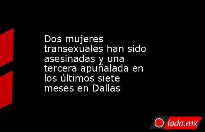 Dos mujeres transexuales han sido asesinadas y una tercera apuñalada en los últimos siete meses en Dallas. Noticias en tiempo real
